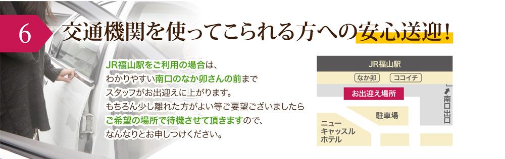 6.交通機関を使ってこられる方への安心送迎!         JR福山駅をご利用の場合は、わかりやすい南口のなか卯さんの前までスタッフがお出迎えに上がります。         もちろん少し離れた方がよい等ご要望ございましたらご希望の場所で待機させて頂きますので、なんなりとお申しつけください。