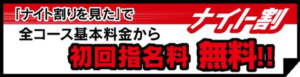 「ナイト情報の男割り見た」で 全コース基本料金から初回指名料 無料!!