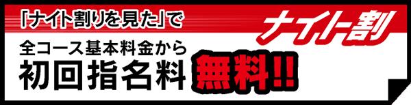 「ナイト情報の男割り見た」で全コース基本料金から初回指名料 無料!!