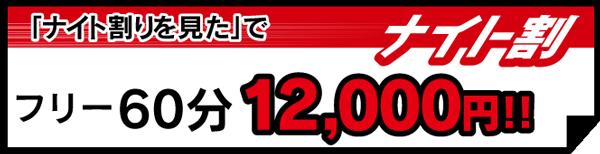 「ナイト割見た」で フリー60分 12,000円(通常14,000円)!!